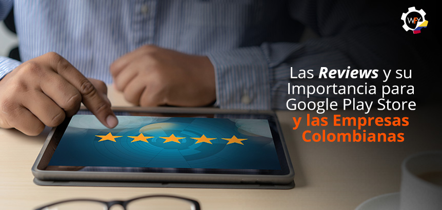 Las Reviews y su Importancia para Google Play Store y las Empresas Colombianas